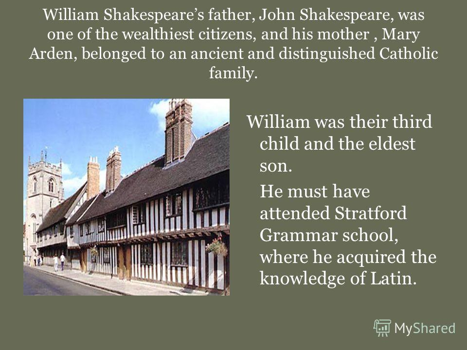 William Shakespeares father, John Shakespeare, was one of the wealthiest citizens, and his mother, Mary Arden, belonged to an ancient and distinguished Catholic family. William was their third child and the eldest son. He must have attended Stratford