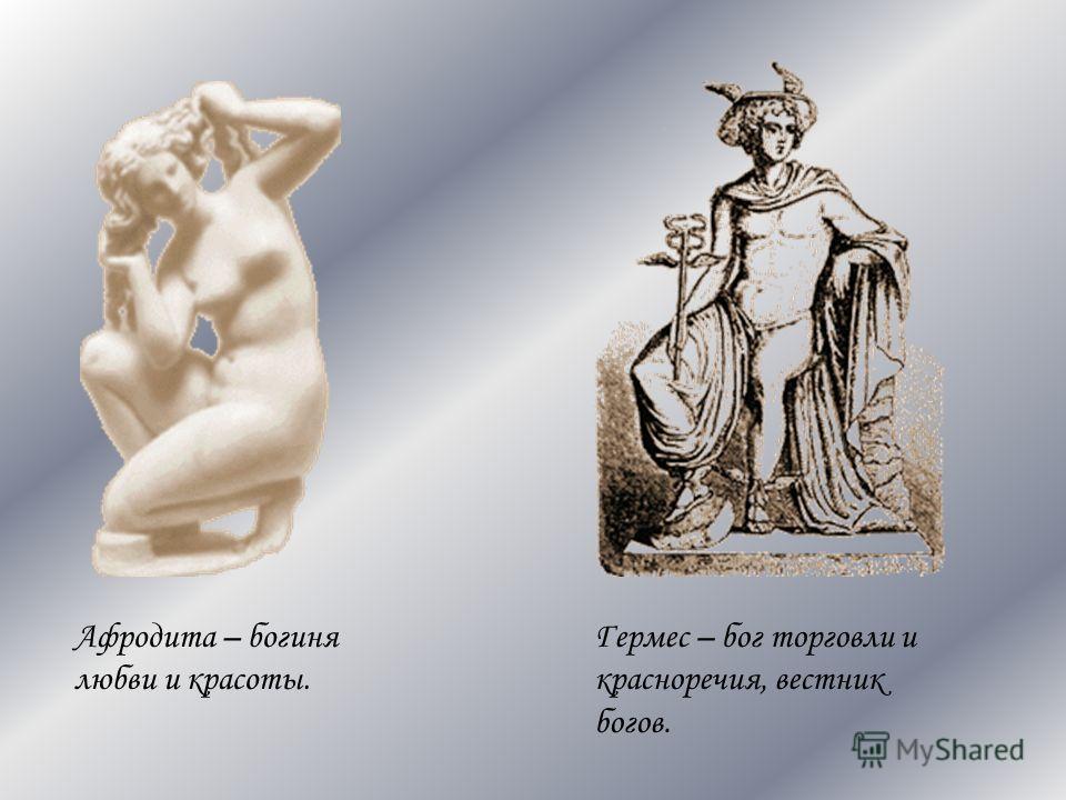 Афродита – богиня любви и красоты. Гермес – бог торговли и красноречия, вестник богов.