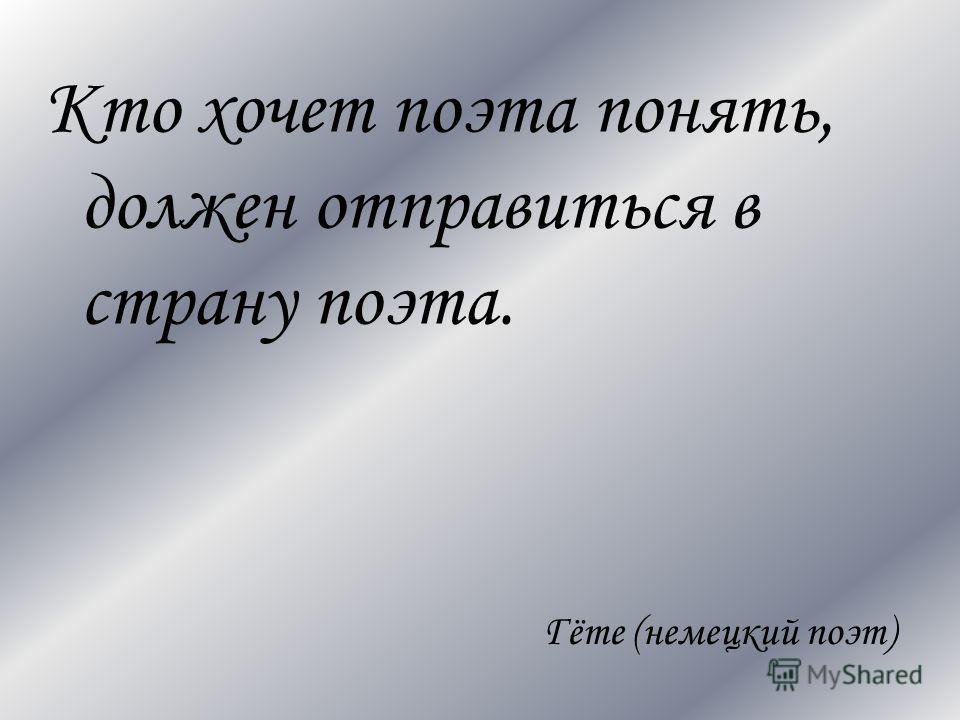 Кто хочет поэта понять, должен отправиться в страну поэта. Гёте (немецкий поэт)