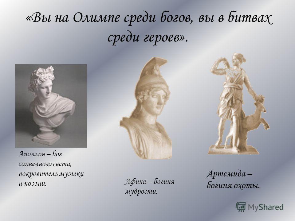 «Вы на Олимпе среди богов, вы в битвах среди героев». Аполлон – бог солнечного света, покровитель музыки и поэзии. Афина – богиня мудрости. Артемида – богиня охоты.