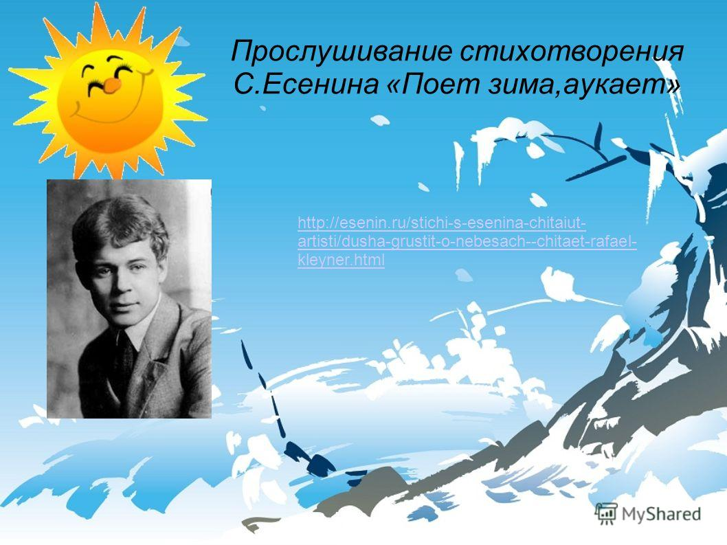 Прослушивание стихотворения С.Есенина «Поет зима,аукает» http://esenin.ru/stichi-s-esenina-chitaiut- artisti/dusha-grustit-o-nebesach--chitaet-rafael- kleyner.html