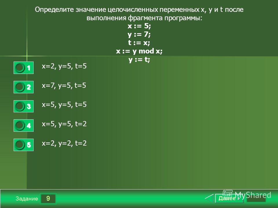 9 Задание Определите значение целочисленных переменных x, y и t после выполнения фрагмента программы: x := 5; y := 7; t := x; x := y mod x; y := t; x=2, y=5, t=5 x=7, y=5, t=5 x=5, y=5, t=5 x=5, y=5, t=2 x=2, y=2, t=2 1 2 3 4 5