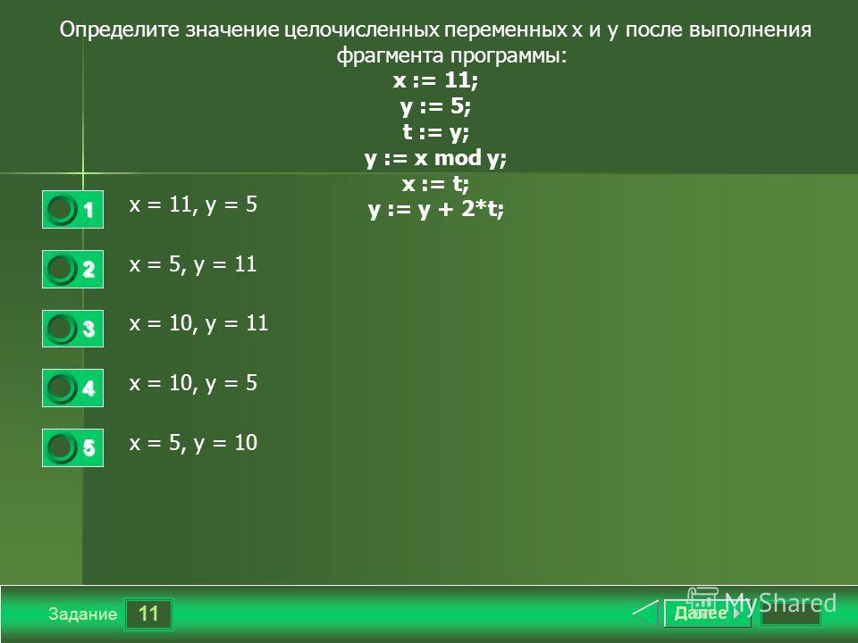 11 Задание Определите значение целочисленных переменных x и y после выполнения фрагмента программы: х := 11; у := 5; t := y; у := х mod у; x := t; у := у + 2*t; x = 11, y = 5 x = 5, y = 11 x = 10, y = 11 x = 10, y = 5 x = 5, y = 10 1 2 3 4 5