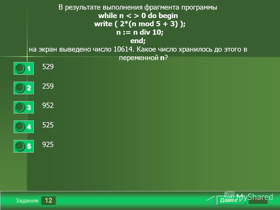 12 Задание В результате выполнения фрагмента программы while n 0 do begin write ( 2*(n mod 5 + 3) ); n := n div 10; end; на экран выведено число 10614. Какое число хранилось до этого в переменной n? 529 259 952 525 925 1 2 3 4 5