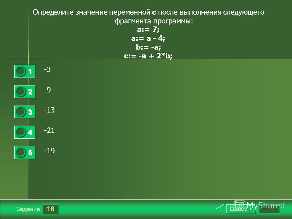 18 Задание Определите значение переменной с после выполнения следующего фрагмента программы: a:= 7; a:= a - 4; b:= -a; c:= -a + 2*b; -3 -9 -13 -21 -19 1 2 3 4 5