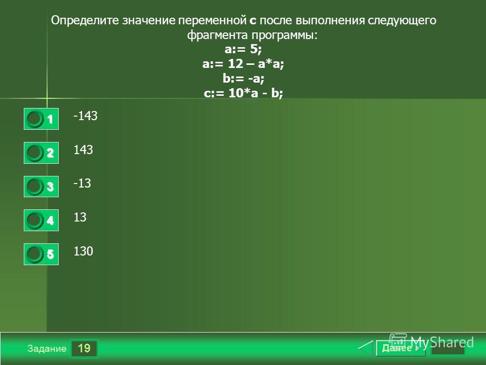 19 Задание Определите значение переменной с после выполнения следующего фрагмента программы: a:= 5; a:= 12 – a*a; b:= -a; c:= 10*a - b; -143 143 -13 13 130 1 2 3 4 5
