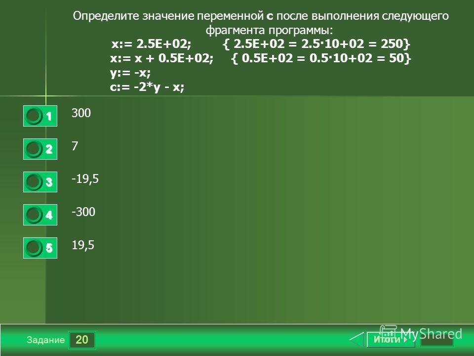 20 Задание Определите значение переменной с после выполнения следующего фрагмента программы: x:= 2.5E+02; { 2.5E+02 = 2.5·10+02 = 250} x:= x + 0.5E+02; { 0.5E+02 = 0.5·10+02 = 50} y:= -x; c:= -2*y - x; 300 7 -19,5 -300 19,5 1 2 3 4 5