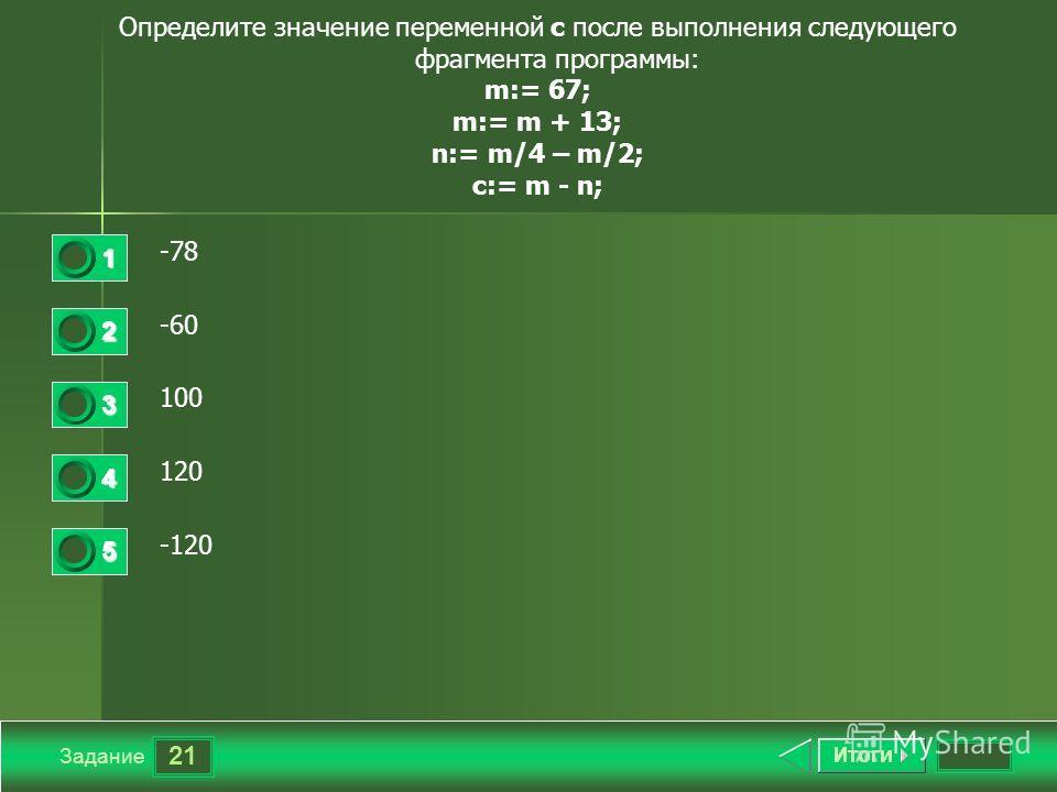 21 Задание Определите значение переменной с после выполнения следующего фрагмента программы: m:= 67; m:= m + 13; n:= m/4 – m/2; c:= m - n; -78 -60 100 120 -120 1 2 3 4 5