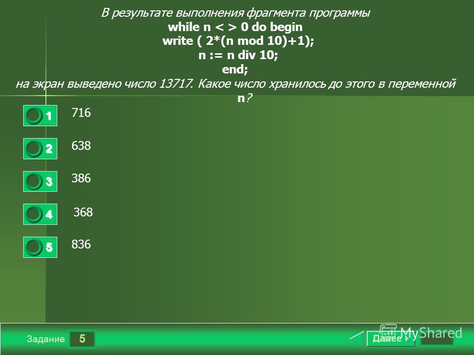 5 Задание В результате выполнения фрагмента программы while n 0 do begin write ( 2*(n mod 10)+1); n := n div 10; end; на экран выведено число 13717. Какое число хранилось до этого в переменной n? 716 638638 386 368 836 1 2 3 4 5