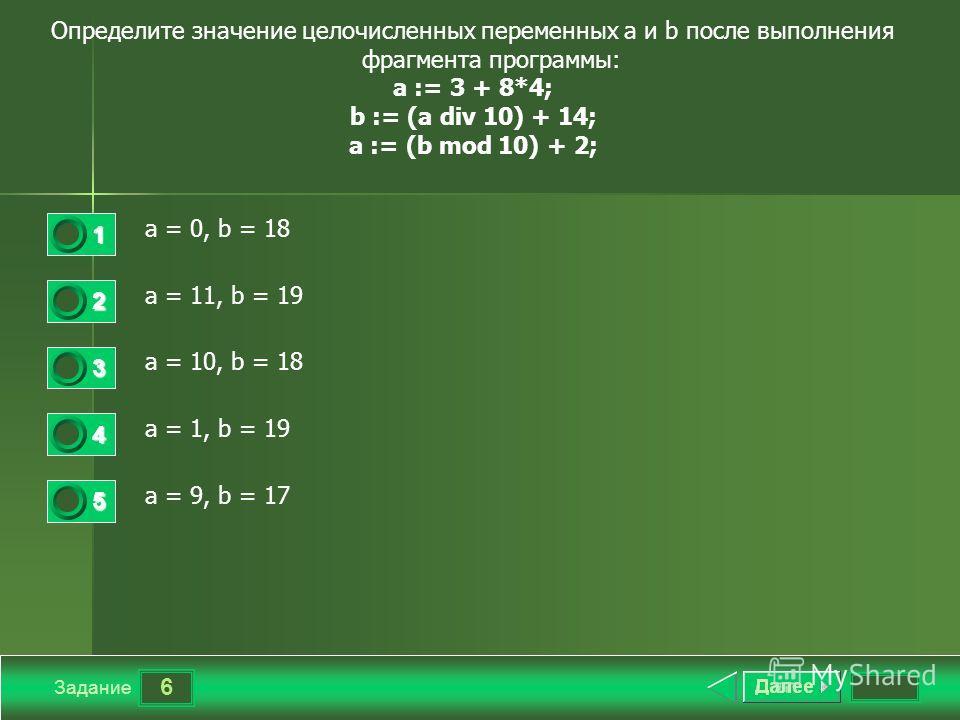 6 Задание Определите значение целочисленных переменных a и b после выполнения фрагмента программы: a := 3 + 8*4; b := (a div 10) + 14; a := (b mod 10) + 2; a = 0, b = 18 a = 11, b = 19 a = 10, b = 18 a = 1, b = 19 a = 9, b = 17 1 2 3 4 5