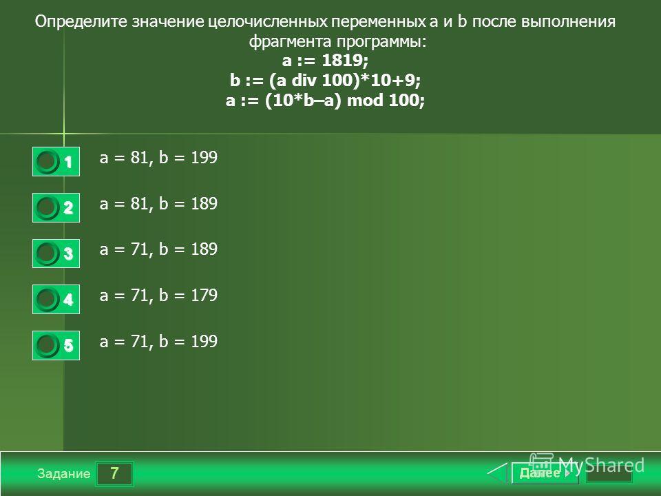 7 Задание Определите значение целочисленных переменных a и b после выполнения фрагмента программы: a := 1819; b := (a div 100)*10+9; a := (10*b–a) mod 100; a = 81, b = 199 a = 81, b = 189 a = 71, b = 189 a = 71, b = 179 a = 71, b = 199 1 2 3 4 5
