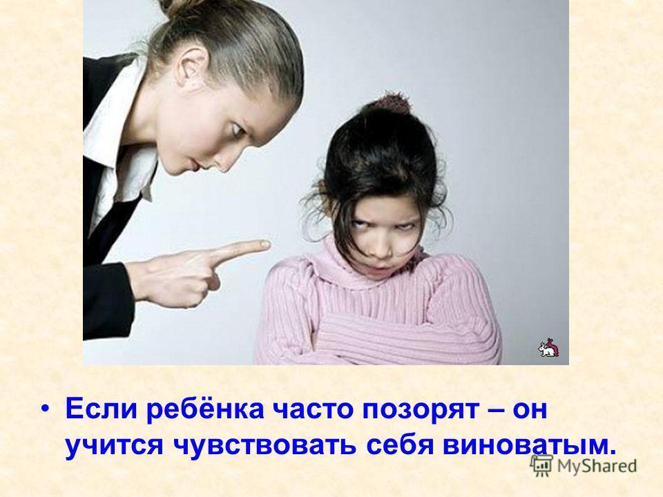 Если ребёнка часто позорят – он учится чувствовать себя виноватым.