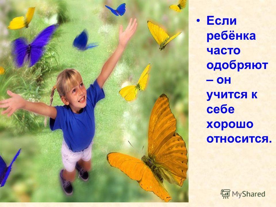 Если ребёнка часто одобряют – он учится к себе хорошо относится.