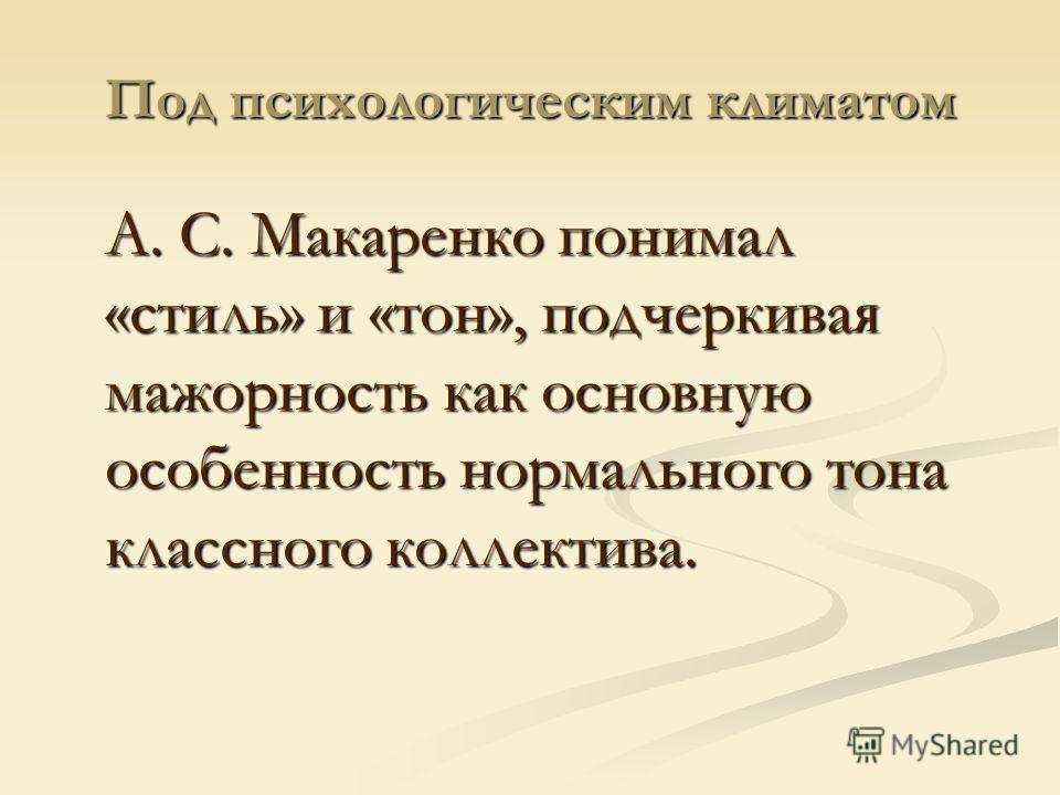 Под психологическим климатом А. С. Макаренко понимал «стиль» и «тон», подчеркивая мажорность как основную особенность нормального тона классного коллектива.