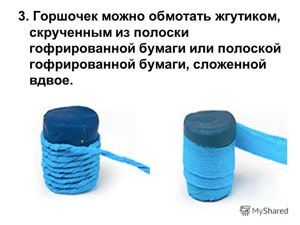 3. Горшочек можно обмотать жгутиком, скрученным из полоски гофрированной бумаги или полоской гофрированной бумаги, сложенной вдвое.