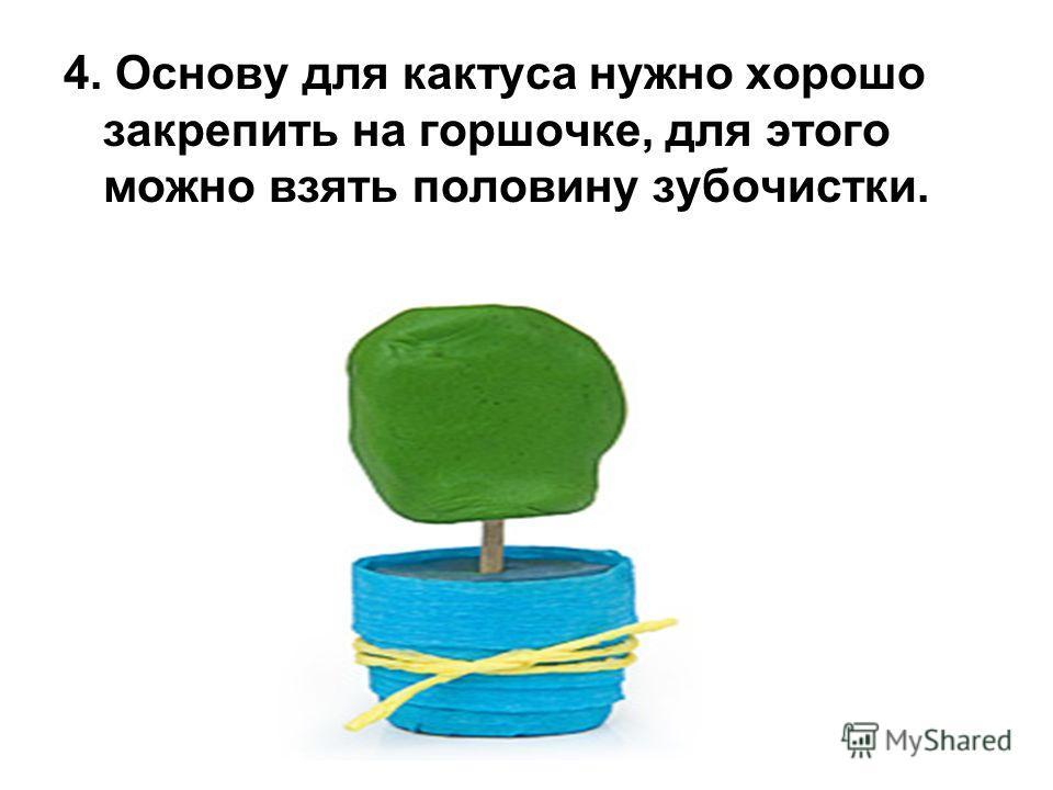 4. Основу для кактуса нужно хорошо закрепить на горшочке, для этого можно взять половину зубочистки.
