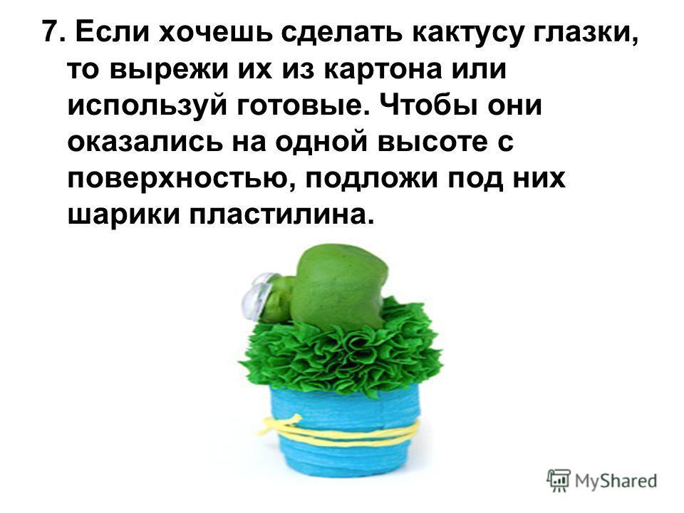 7. Если хочешь сделать кактусу глазки, то вырежи их из картона или используй готовые. Чтобы они оказались на одной высоте с поверхностью, подложи под них шарики пластилина.