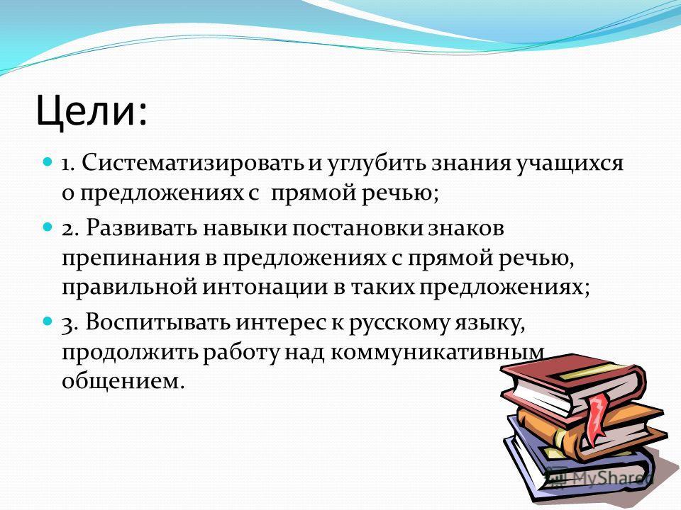 Цели: 1. Систематизировать и углубить знания учащихся о предложениях с прямой речью; 2. Развивать навыки постановки знаков препинания в предложениях с прямой речью, правильной интонации в таких предложениях; 3. Воспитывать интерес к русскому языку, п