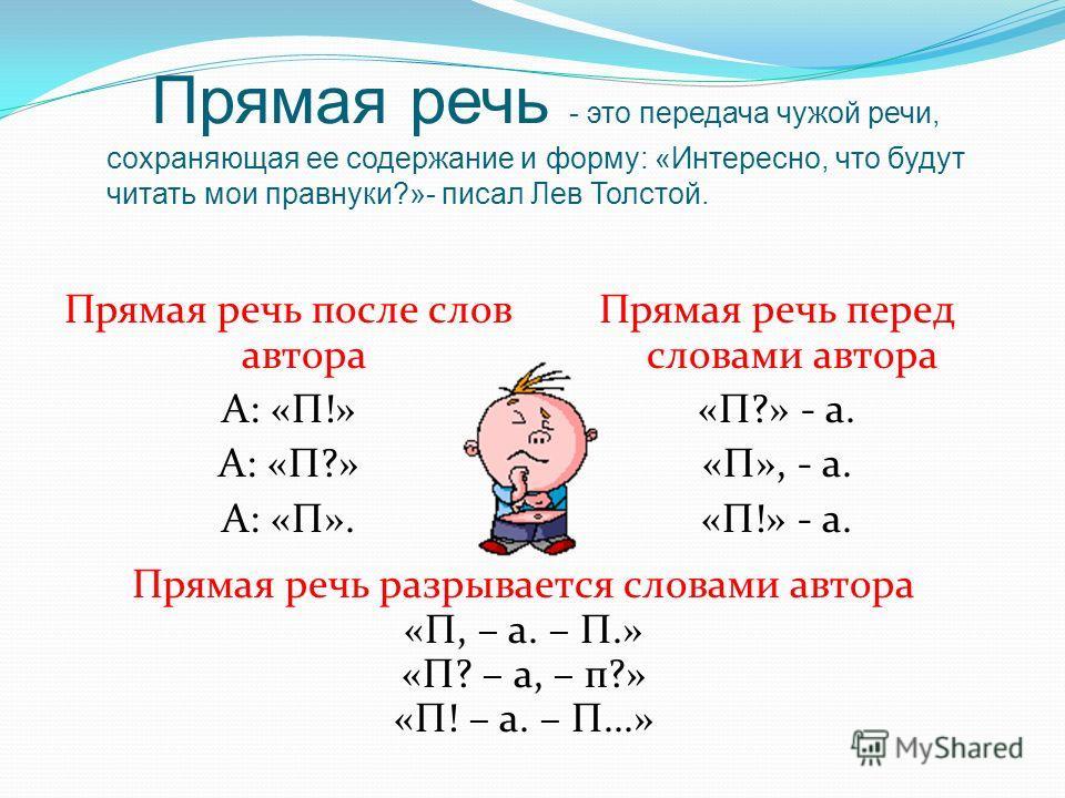 Прямая речь - это передача чужой речи, сохраняющая ее содержание и форму: «Интересно, что будут читать мои правнуки?»- писал Лев Толстой. Прямая речь после слов автора А: «П!» А: «П?» А: «П». Прямая речь перед словами автора «П?» - а. «П», - а. «П!»