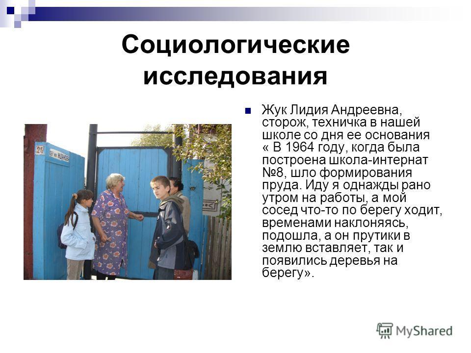 Социологические исследования Жук Лидия Андреевна, сторож, техничка в нашей школе со дня ее основания « В 1964 году, когда была построена школа-интернат 8, шло формирования пруда. Иду я однажды рано утром на работы, а мой сосед что-то по берегу ходит,