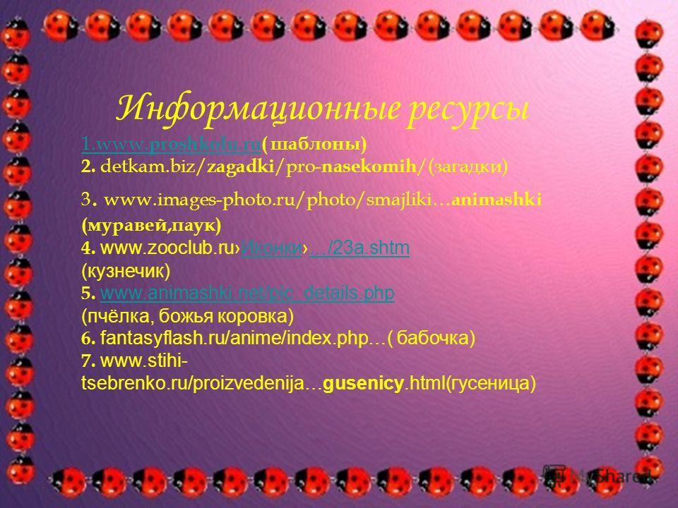 Информационные ресурсы 1.www. proshkolu. ru1.www. proshkolu. ru( шаблоны) 2. detkam.biz/ zagadki /pro- nasekomih /(загадки) 3. www.images-photo.ru/photo/smajliki… animashki (муравей,паук) 4. www.zooclub.ru Иконки…/23a.shtm Иконки…/23a.shtm (кузнечик)