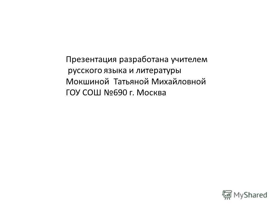 Презентация разработана учителем русского языка и литературы Мокшиной Татьяной Михайловной ГОУ СОШ 690 г. Москва