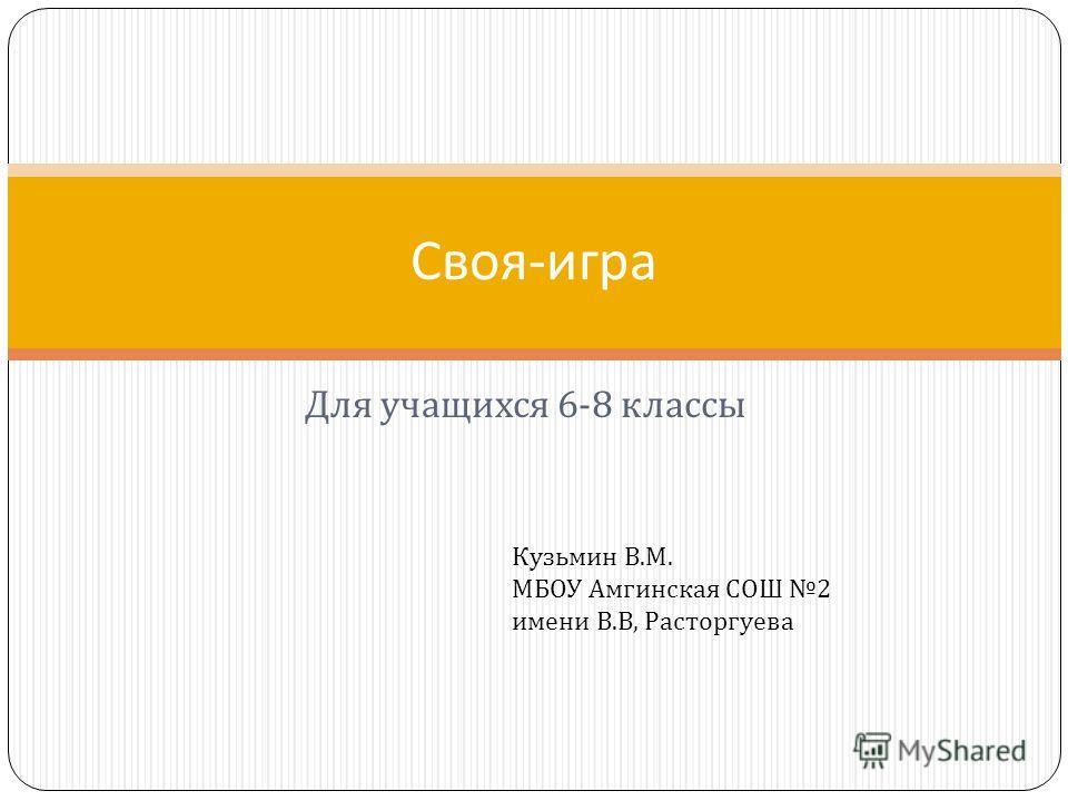 Для учащихся 6-8 классы Своя - игра Кузьмин В.М. МБОУ Амгинская СОШ 2 имени В.В, Расторгуева