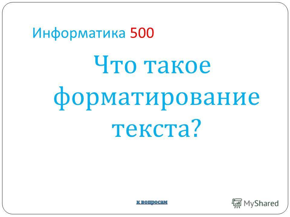 Информатика 500 Что такое форматирование текста ?