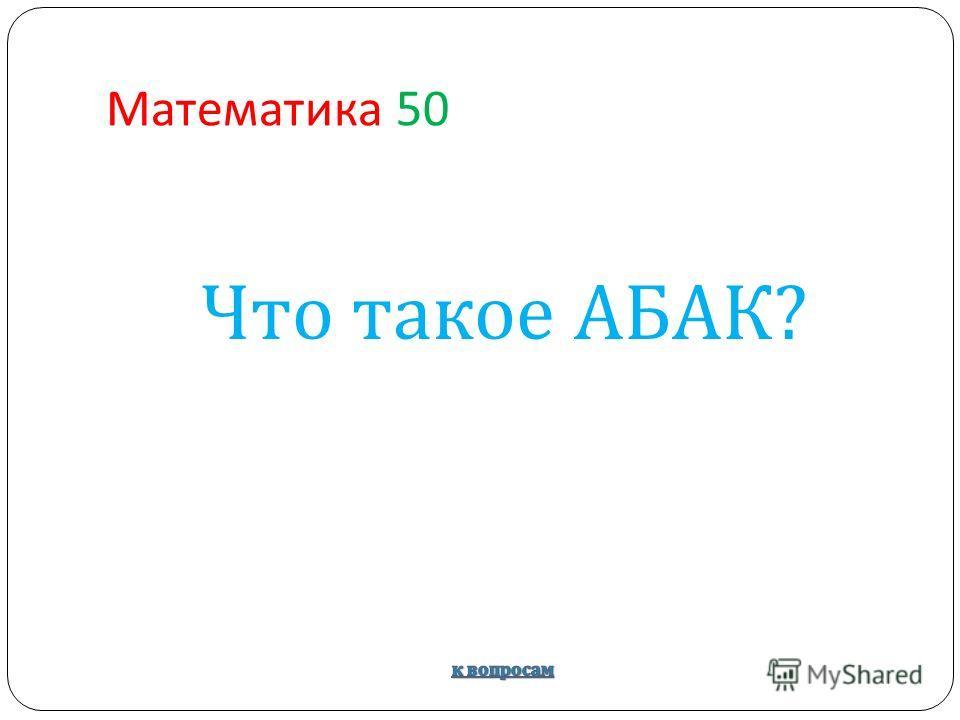 Математика 50 Что такое АБАК ?