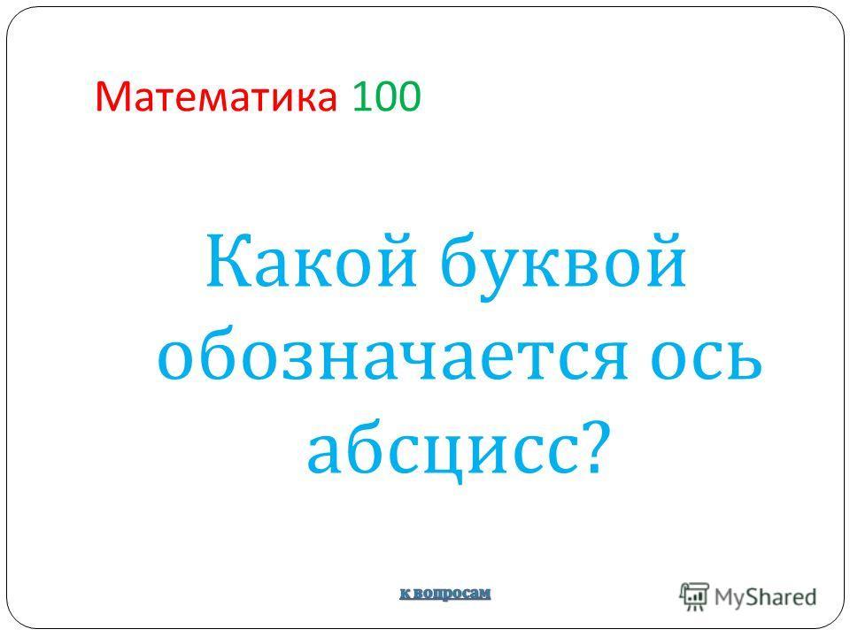 Математика 100 Какой буквой обозначается ось абсцисс ?