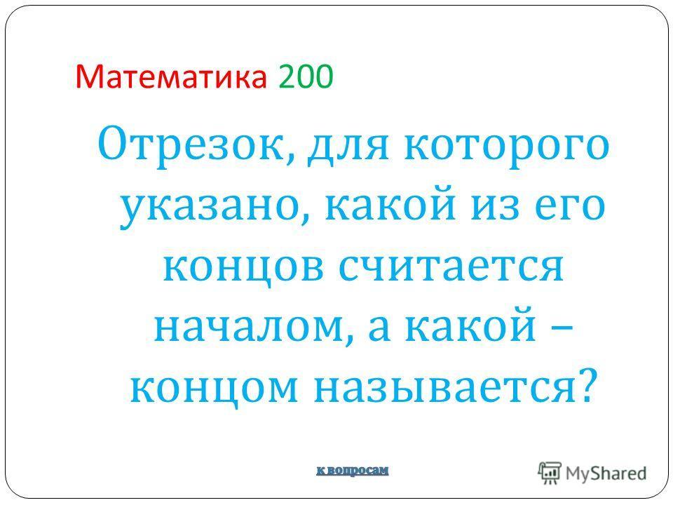 Математика 200 Отрезок, для которого указано, какой из его концов считается началом, а какой – концом называется ?
