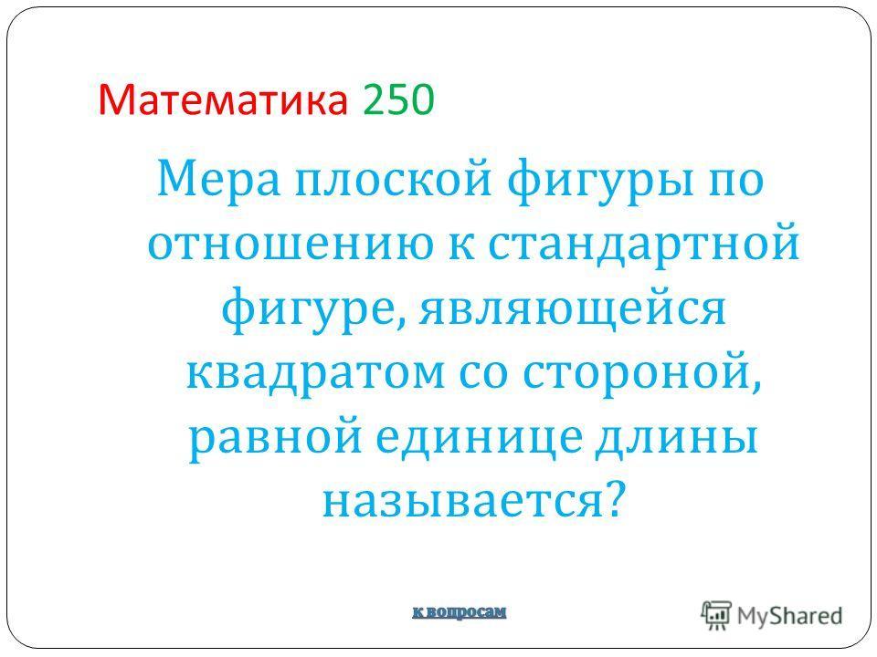 Математика 250 Мера плоской фигуры по отношению к стандартной фигуре, являющейся квадратом со стороной, равной единице длины называется ?
