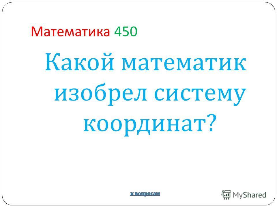 Математика 450 Какой математик изобрел систему координат ?