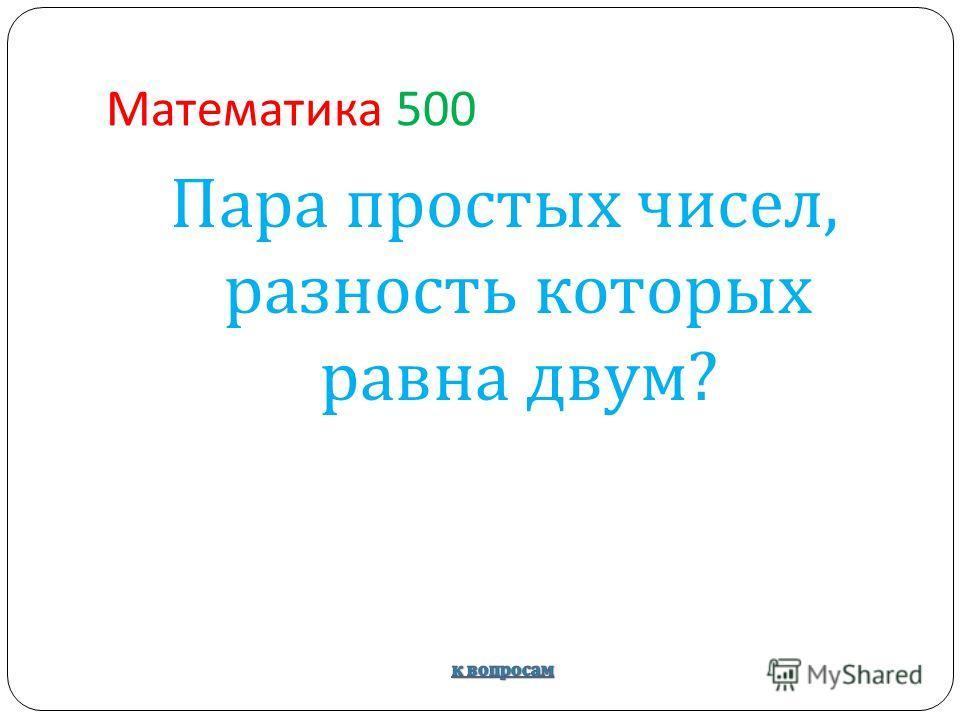 Математика 500 Пара простых чисел, разность которых равна двум ?