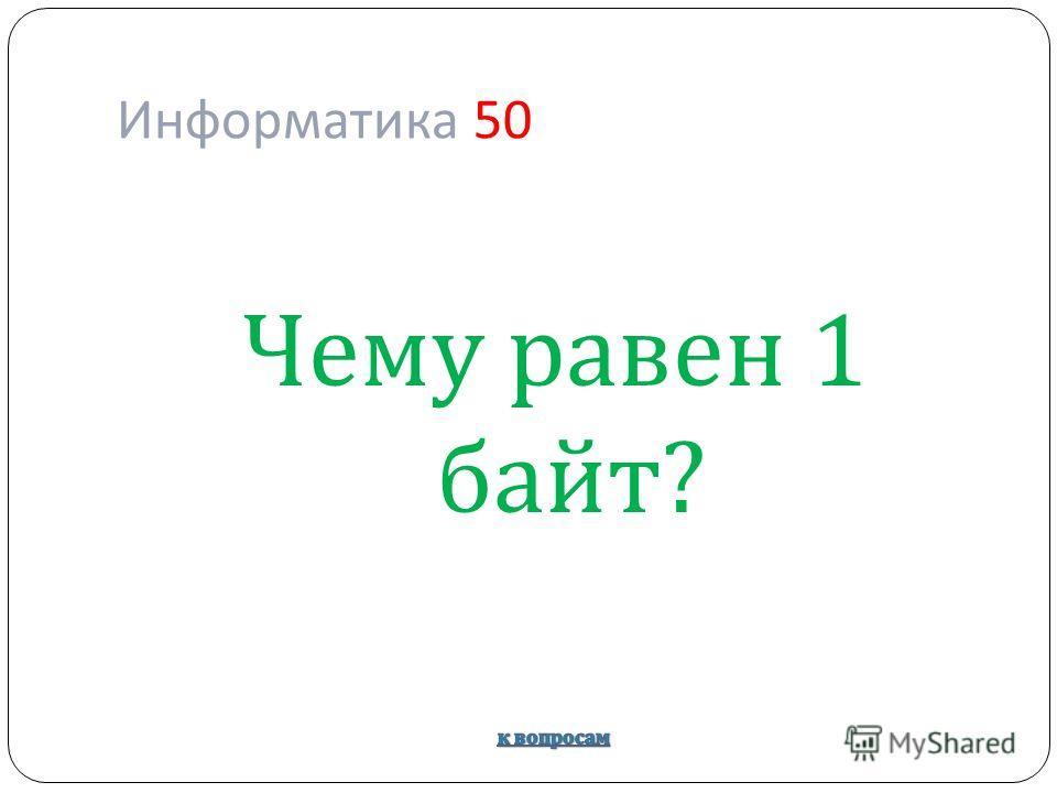 Информатика 50 Чему равен 1 байт ?