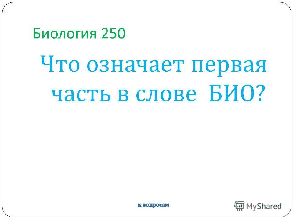 Биология 250 Что означает первая часть в слове БИО ?