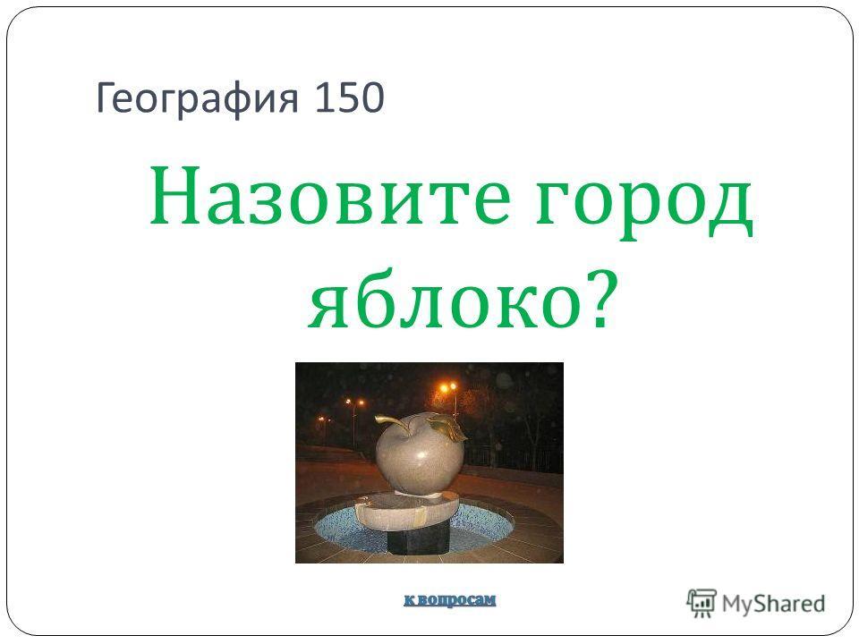 География 150 Назовите город яблоко ?