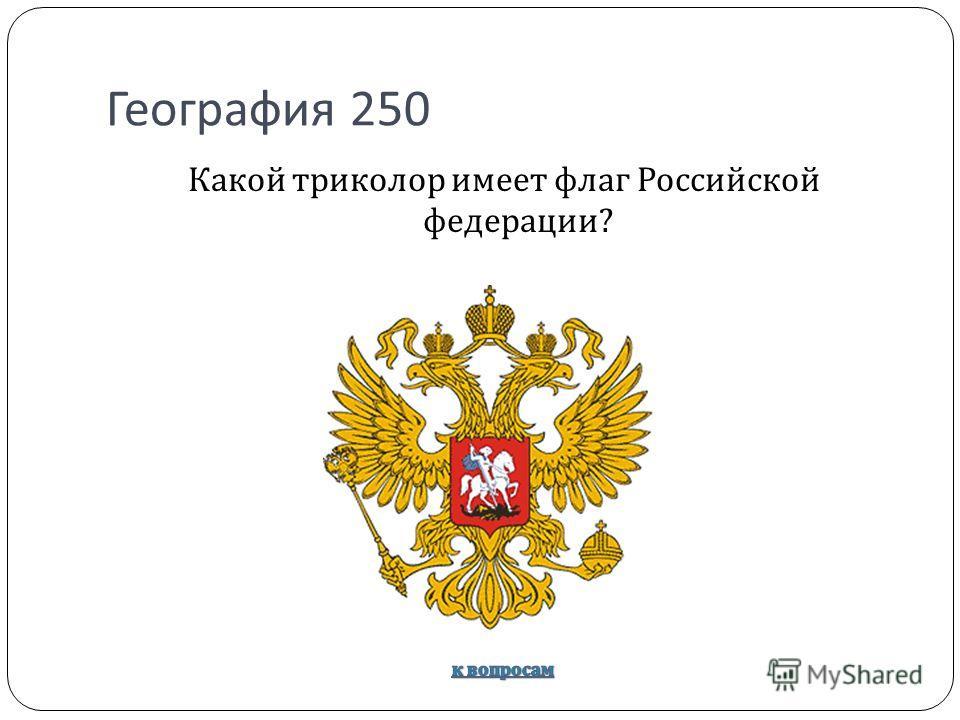 География 250 Какой триколор имеет флаг Российской федерации ?