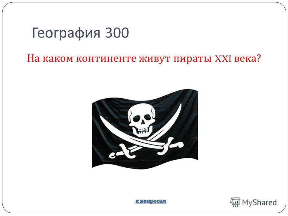 География 300 На каком континенте живут пираты XXI века ?