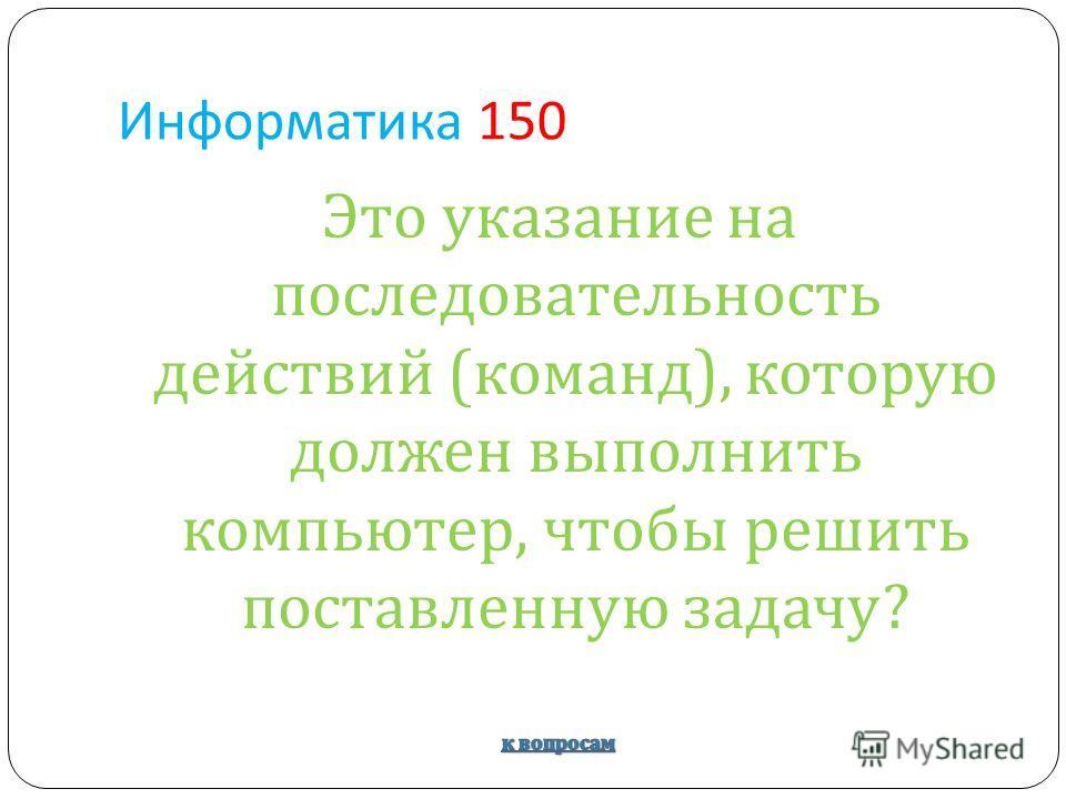 Информатика 150 Это указание на последовательность действий ( команд ), которую должен выполнить компьютер, чтобы решить поставленную задачу ?