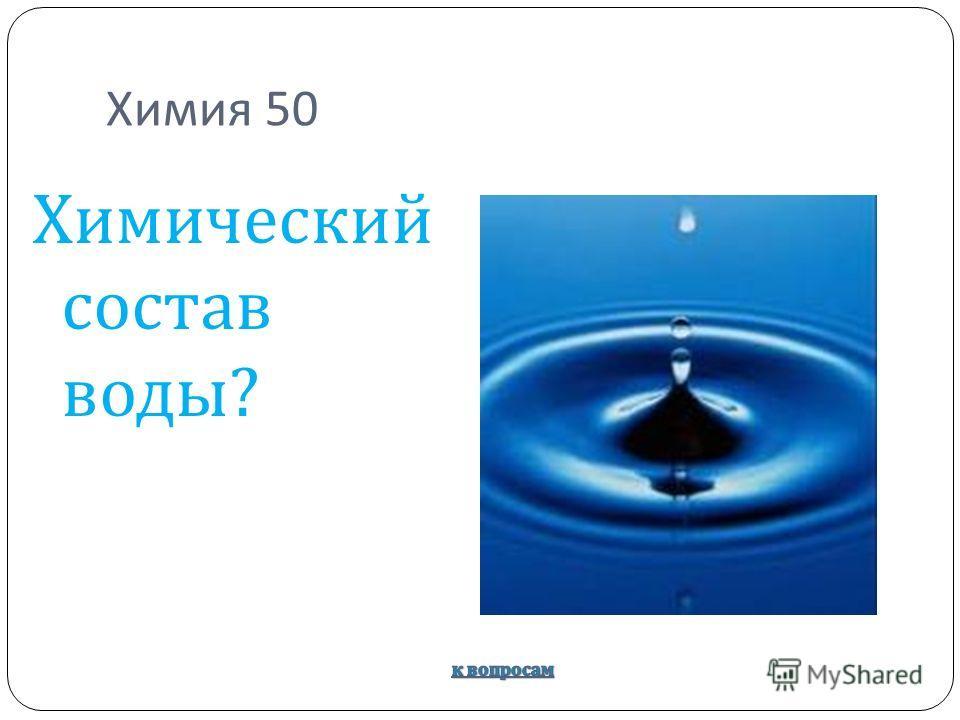 Химия 50 Химический состав воды ?
