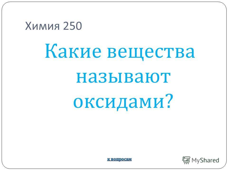 Химия 250 Какие вещества называют оксидами ?