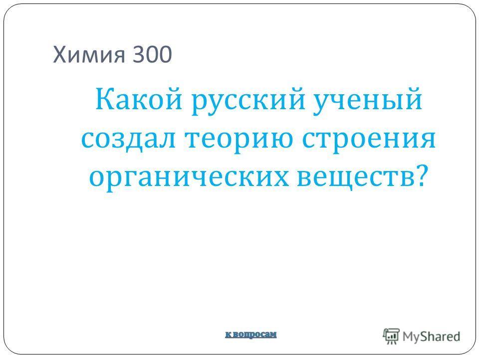 Химия 300 Какой русский ученый создал теорию строения органических веществ ?