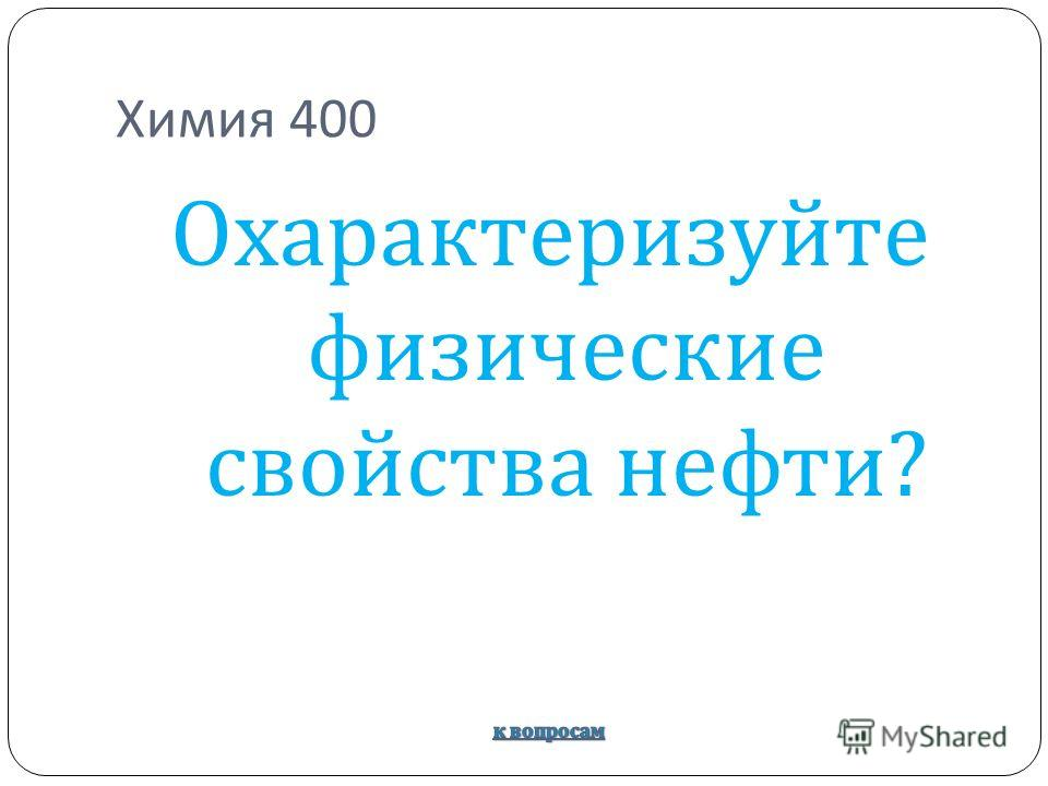 Химия 400 Охарактеризуйте физические свойства нефти ?