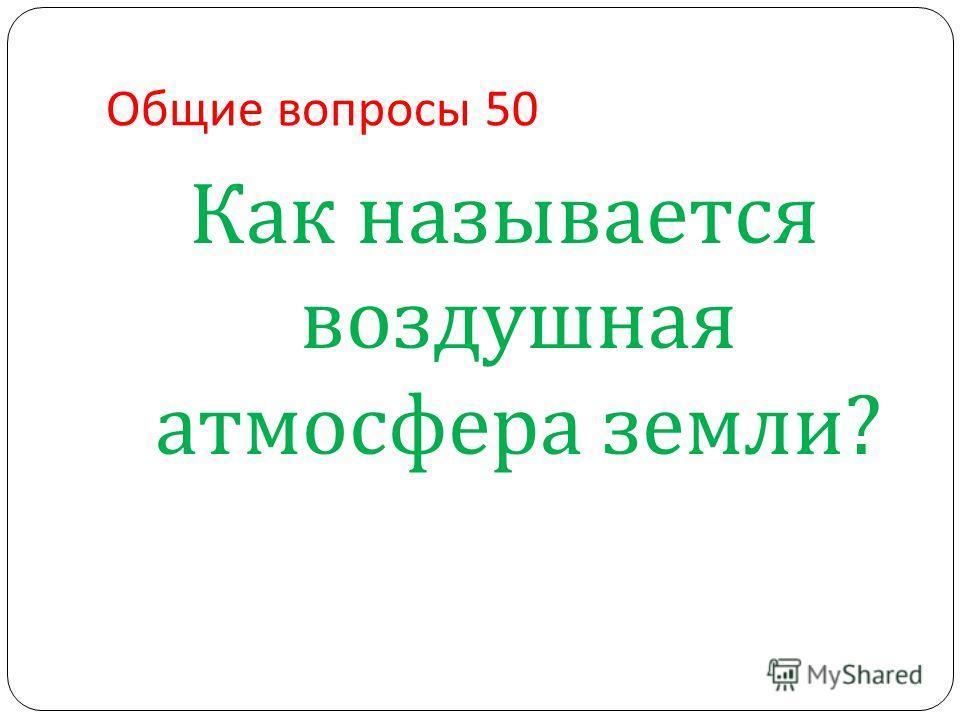 Общие вопросы 50 Как называется воздушная атмосфера земли ?