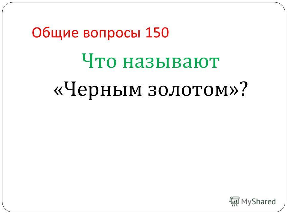 Общие вопросы 150 Что называют « Черным золотом »?