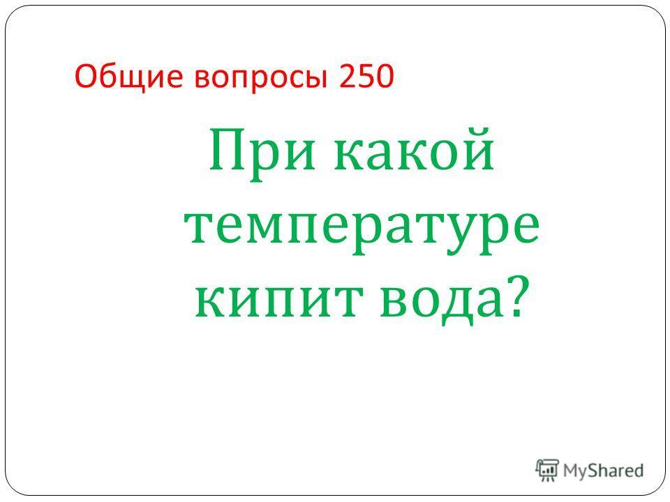 Общие вопросы 250 При какой температуре кипит вода ?