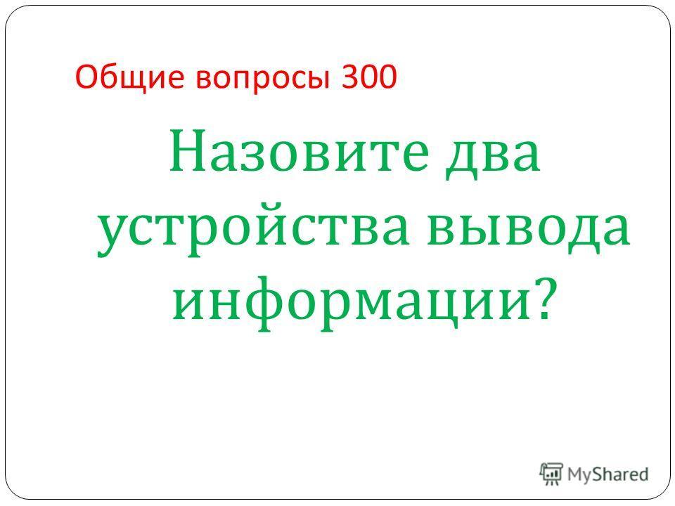 Общие вопросы 300 Назовите два устройства вывода информации ?