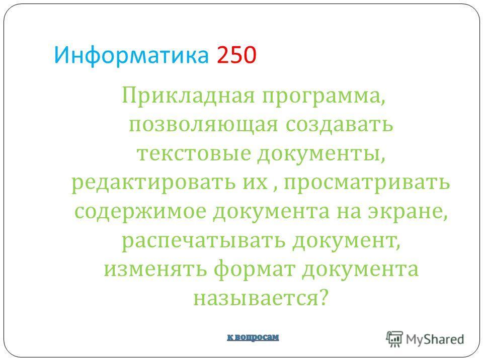 Информатика 250 Прикладная программа, позволяющая создавать текстовые документы, редактировать их, просматривать содержимое документа на экране, распечатывать документ, изменять формат документа называется ?