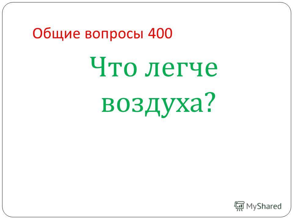 Общие вопросы 400 Что легче воздуха ?